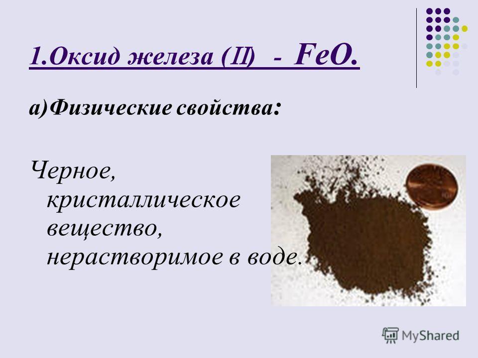 1.Оксид железа ( ) - FeO. а)Физические свойства : Черное, кристаллическое вещество, нерастворимое в воде.
