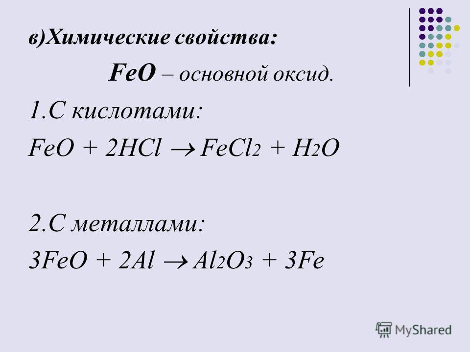 в)Химические свойства: FeO – основной оксид. 1.С кислотами: FeO + 2HCl FeCl 2 + H 2 O 2.С металлами: 3FeO + 2Al Al 2 O 3 + 3Fe