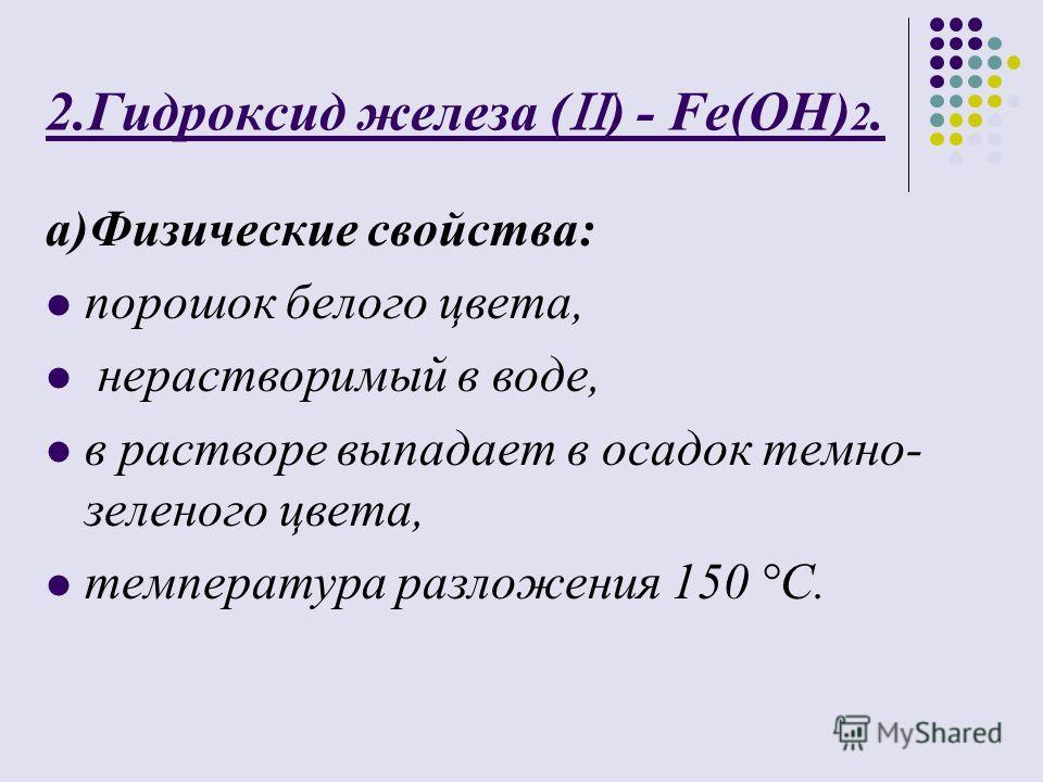 2.Гидроксид железа ( ) - Fe(OH) 2. а)Физические свойства: порошок белого цвета, нерастворимый в воде, в растворе выпадает в осадок темно- зеленого цвета, температура разложения 150 °C.