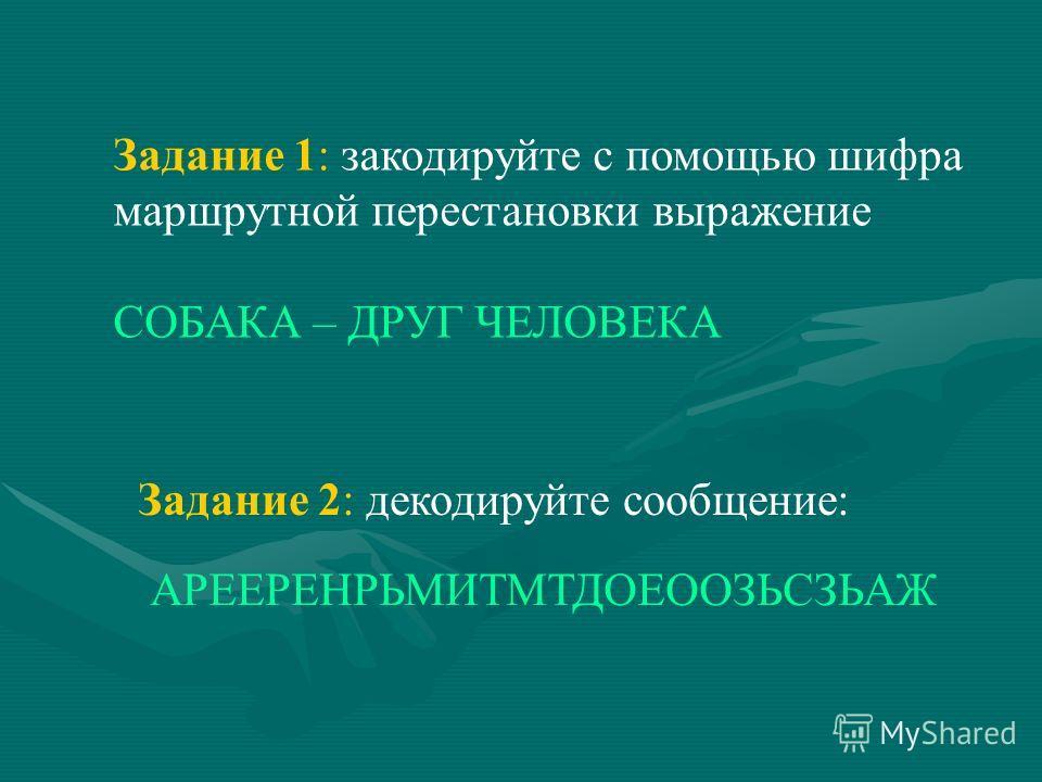 Задание 1: закодируйте с помощью шифра маршрутной перестановки выражение СОБАКА – ДРУГ ЧЕЛОВЕКА Задание 2: декодируйте сообщение: АРЕЕРЕНРЬМИТМТДОЕООЗЬСЗЬАЖ