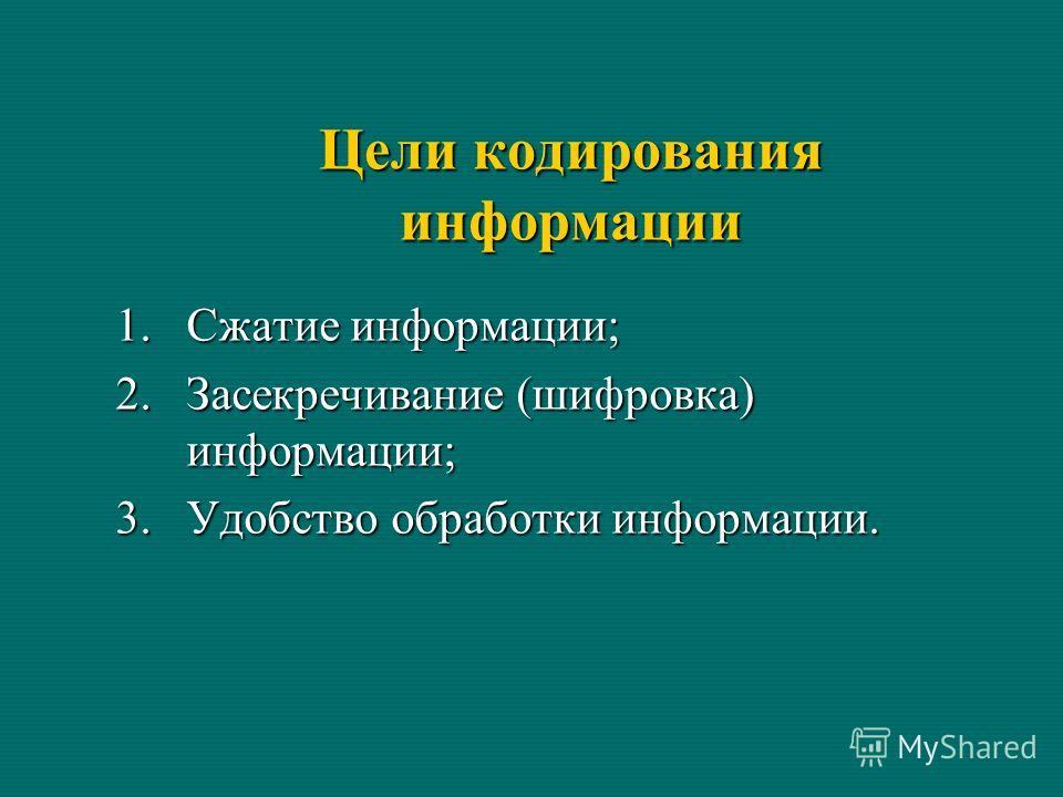 Цели кодирования информации 1.Сжатие информации; 2.Засекречивание (шифровка) информации; 3.Удобство обработки информации.