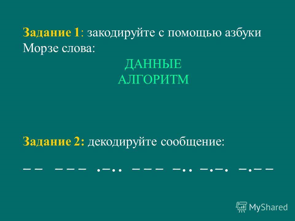 Задание 1: закодируйте с помощью азбуки Морзе слова: ДАННЫЕ АЛГОРИТМ Задание 2: декодируйте сообщение:
