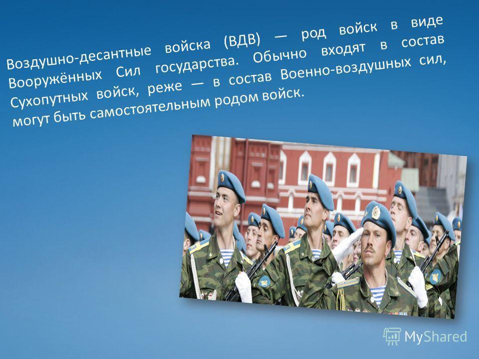 Воздушно-десантные войска (ВДВ) род войск в виде Вооружённых Сил государства. Обычно входят в состав Сухопутных войск, реже в состав Военно-воздушных сил, могут быть самостоятельным родом войск.