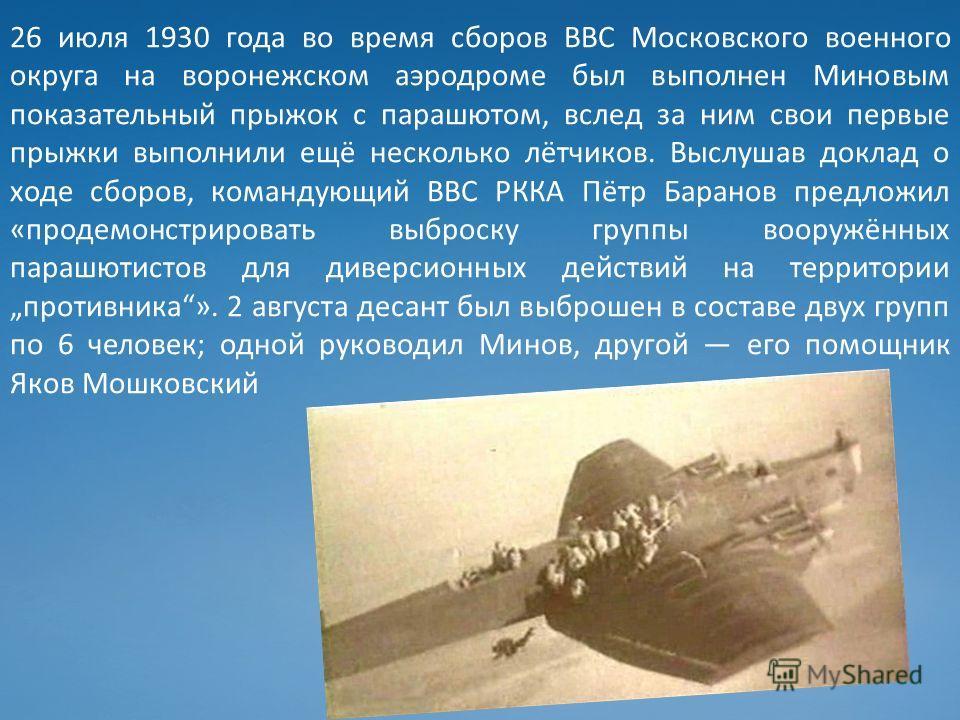 26 июля 1930 года во время сборов ВВС Московского военного округа на воронежском аэродроме был выполнен Миновым показательный прыжок с парашютом, вслед за ним свои первые прыжки выполнили ещё несколько лётчиков. Выслушав доклад о ходе сборов, команду