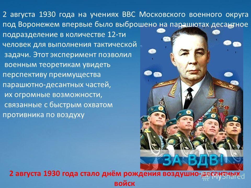 2 августа 1930 года на учениях ВВС Московского военного округа под Воронежем впервые было выброшено на парашютах десантное подразделение в количестве 12-ти человек для выполнения тактической задачи. Этот эксперимент позволил военным теоретикам увидет