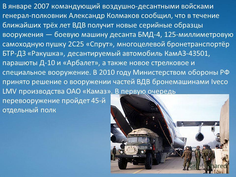 В январе 2007 командующий воздушно-десантными войсками генерал-полковник Александр Колмаков сообщил, что в течение ближайших трёх лет ВДВ получит новые серийные образцы вооружения боевую машину десанта БМД-4, 125-миллиметровую самоходную пушку 2С25 «