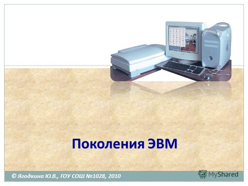Поколения ЭВМ © Ягодкина Ю.В., ГОУ СОШ 1028, 2010