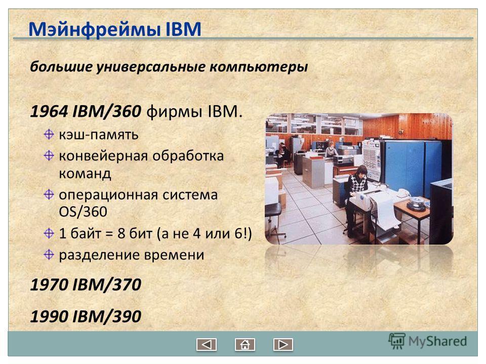 большие универсальные компьютеры 1964 IBM/360 фирмы IBM. кэш-память конвейерная обработка команд операционная система OS/360 1 байт = 8 бит (а не 4 или 6!) разделение времени 1970 IBM/370 1990 IBM/390 Мэйнфреймы IBM