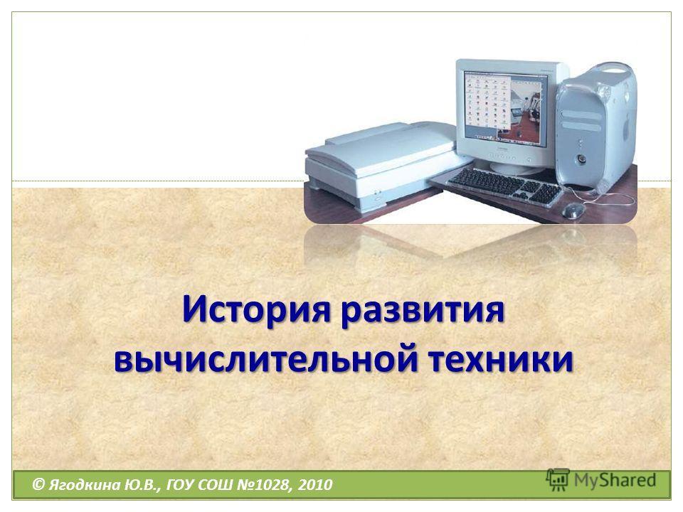 История развития вычислительной техники © Ягодкина Ю.В., ГОУ СОШ 1028, 2010