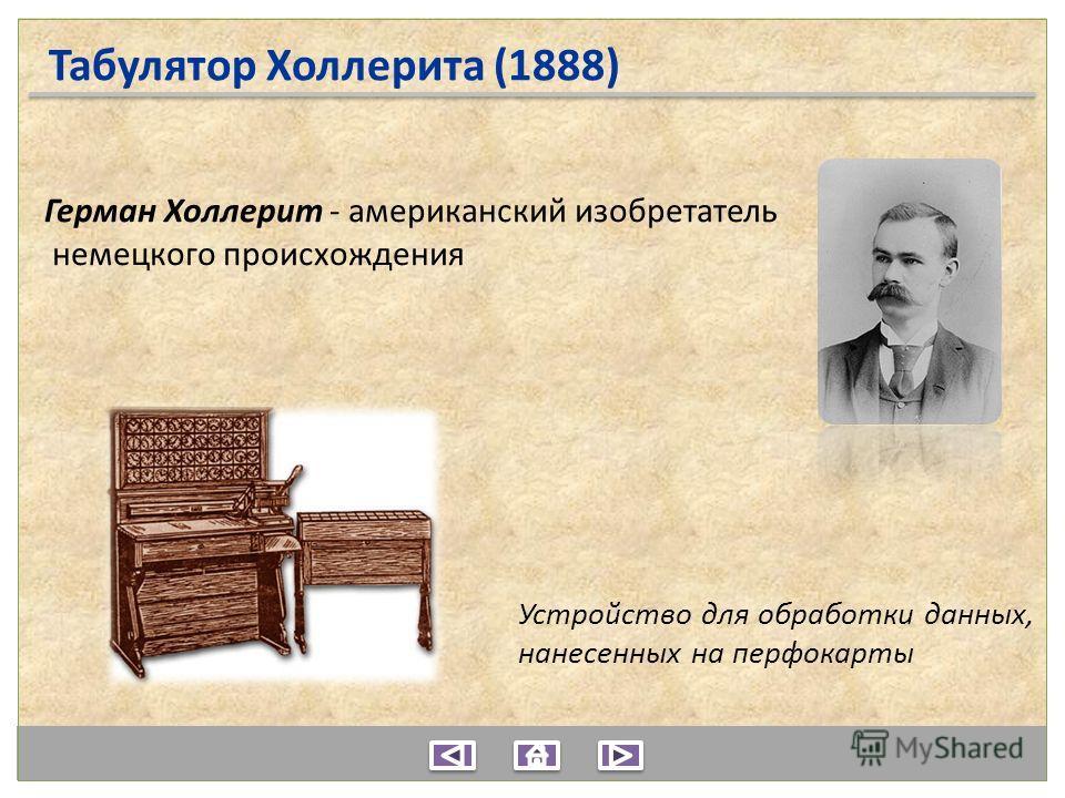 Герман Холлерит - американский изобретатель немецкого происхождения Устройство для обработки данных, нанесенных на перфокарты Табулятор Холлерита (1888)