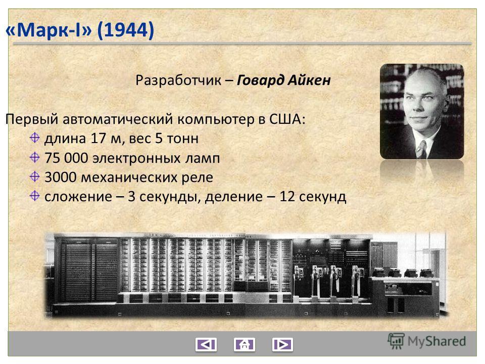 «Марк-I» (1944) Разработчик – Говард Айкен Первый автоматический компьютер в США: длина 17 м, вес 5 тонн 75 000 электронных ламп 3000 механических реле сложение – 3 секунды, деление – 12 секунд