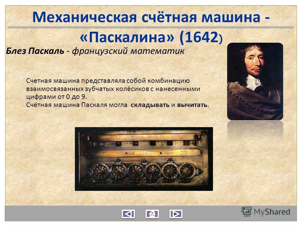 Механическая счётная машина - «Паскалина» (1642 ) Блез Паскаль - французский математик Счетная машина представляла собой комбинацию взаимосвязанных зубчатых колёсиков с нанесенными цифрами от 0 до 9. Счётная машина Паскаля могла складывать и вычитать