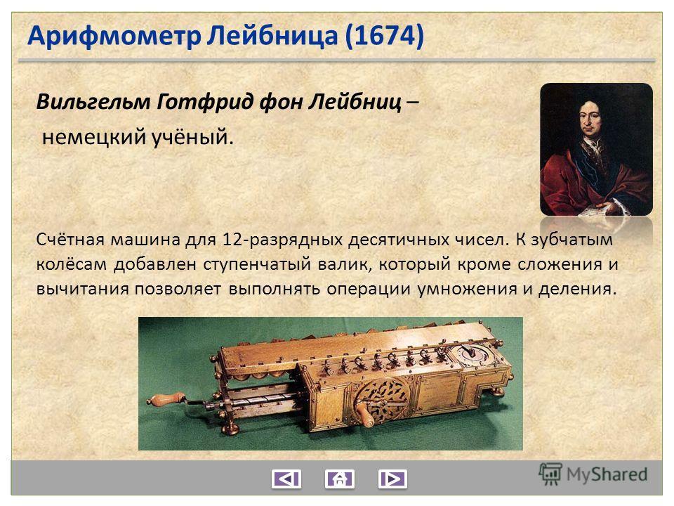 Арифмометр Лейбница (1674) Вильгельм Готфрид фон Лейбниц – немецкий учёный. Счётная машина для 12-разрядных десятичных чисел. К зубчатым колёсам добавлен ступенчатый валик, который кроме сложения и вычитания позволяет выполнять операции умножения и д