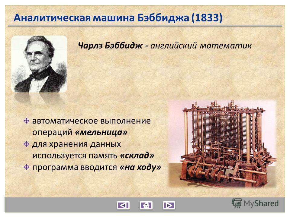 Аналитическая машина Бэббиджа (1833) автоматическое выполнение операций «мельница» для хранения данных используется память «склад» программа вводится «на ходу» Чарлз Бэббидж - английский математик