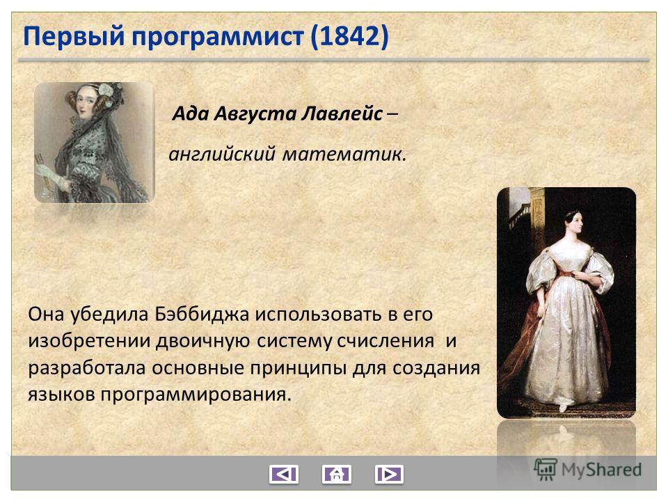 Ада Августа Лавлейс – английский математик. Она убедила Бэббиджа использовать в его изобретении двоичную систему счисления и разработала основные принципы для создания языков программирования. Первый программист (1842)