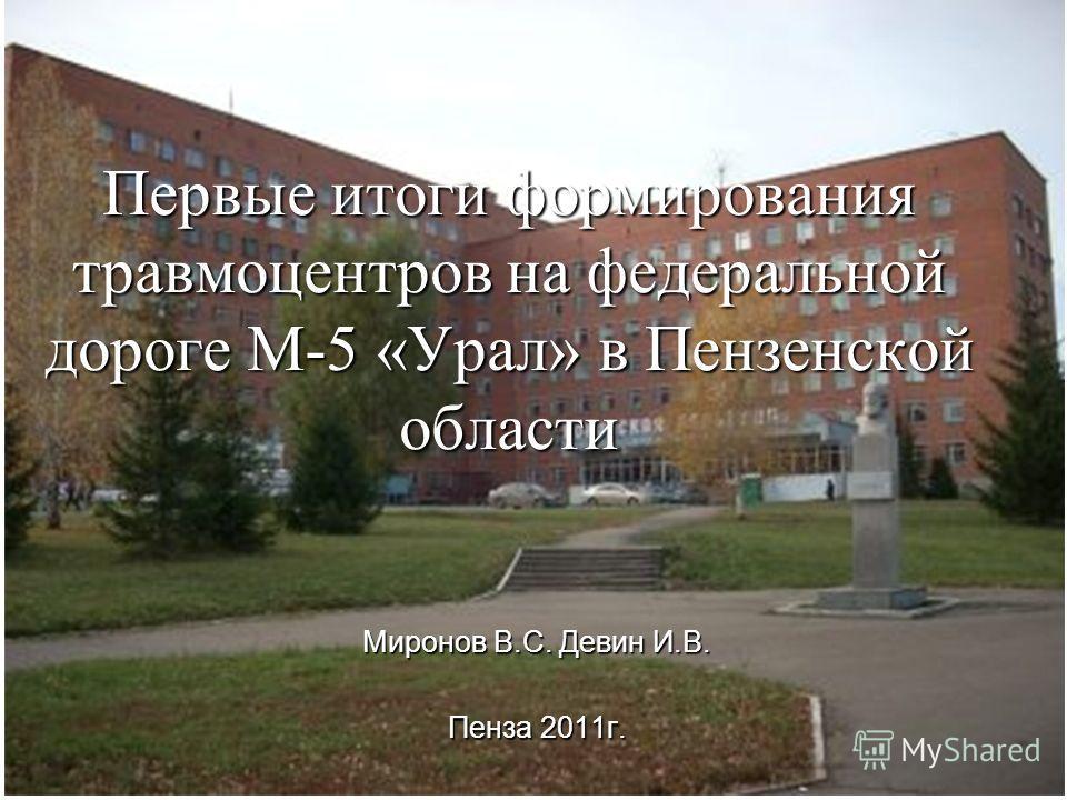 Первые итоги формирования травмоцентров на федеральной дороге М-5 «Урал» в Пензенской области Миронов В.С. Девин И.В. Пенза 2011г.