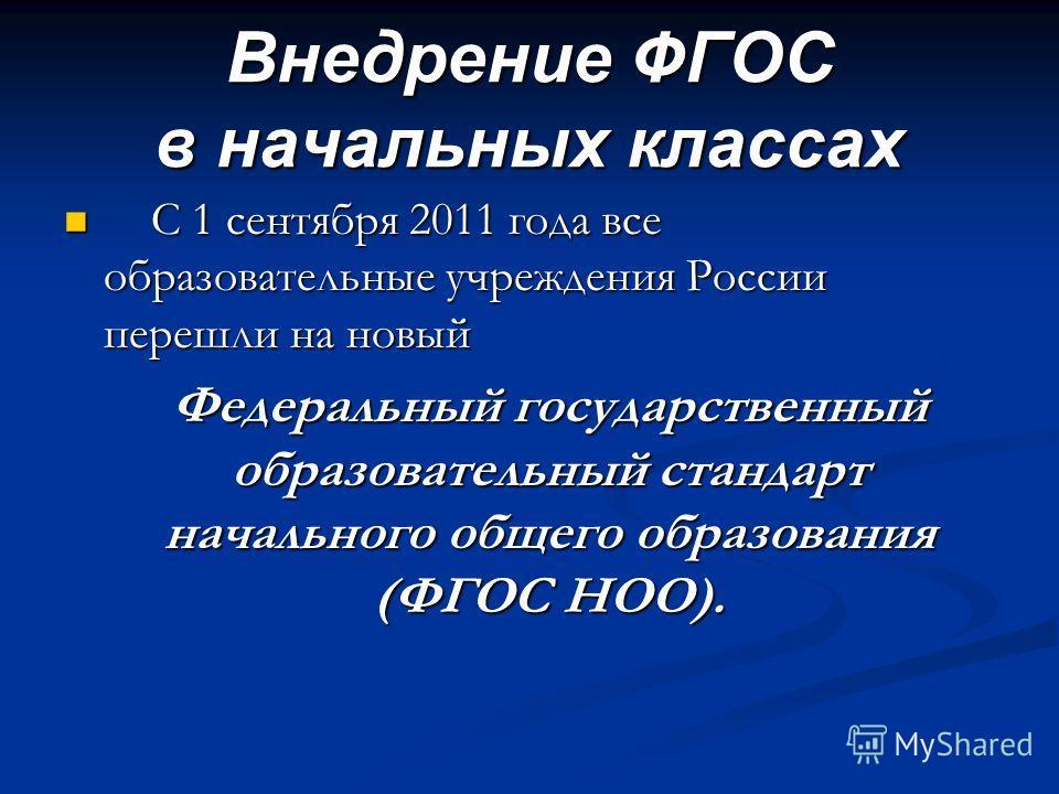 Внедрение ФГОС в начальных классах С 1 сентября 2011 года все образовательные учреждения России перешли на новый С 1 сентября 2011 года все образовательные учреждения России перешли на новый Федеральный государственный образовательный стандарт началь