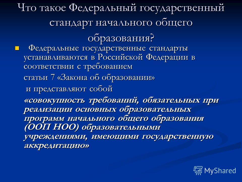 Что такое Федеральный государственный стандарт начального общего образования? Федеральные государственные стандарты устанавливаются в Российской Федерации в соответствии с требованием Федеральные государственные стандарты устанавливаются в Российской