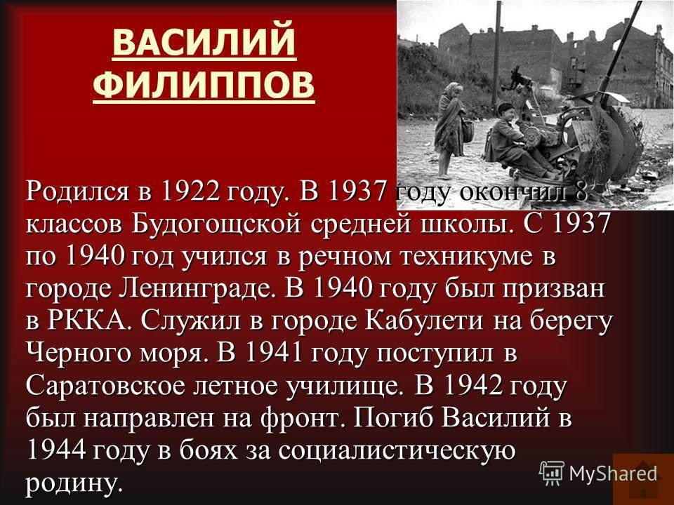 ВАСИЛИЙ ФИЛИППОВ Родился в 1922 году. В 1937 году окончил 8 классов Будогощской средней школы. С 1937 по 1940 год учился в речном техникуме в городе Ленинграде. В 1940 году был призван в РККА. Служил в городе Кабулети на берегу Черного моря. В 1941 г