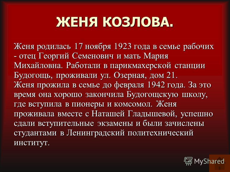 ЖЕНЯ КОЗЛОВА. Женя родилась 17 ноября 1923 года в семье рабочих - отец Георгий Семенович и мать Мария Михайловна. Работали в парикмахерской станции Будогощь, проживали ул. Озерная, дом 21. Женя прожила в семье до февраля 1942 года. За это время она х