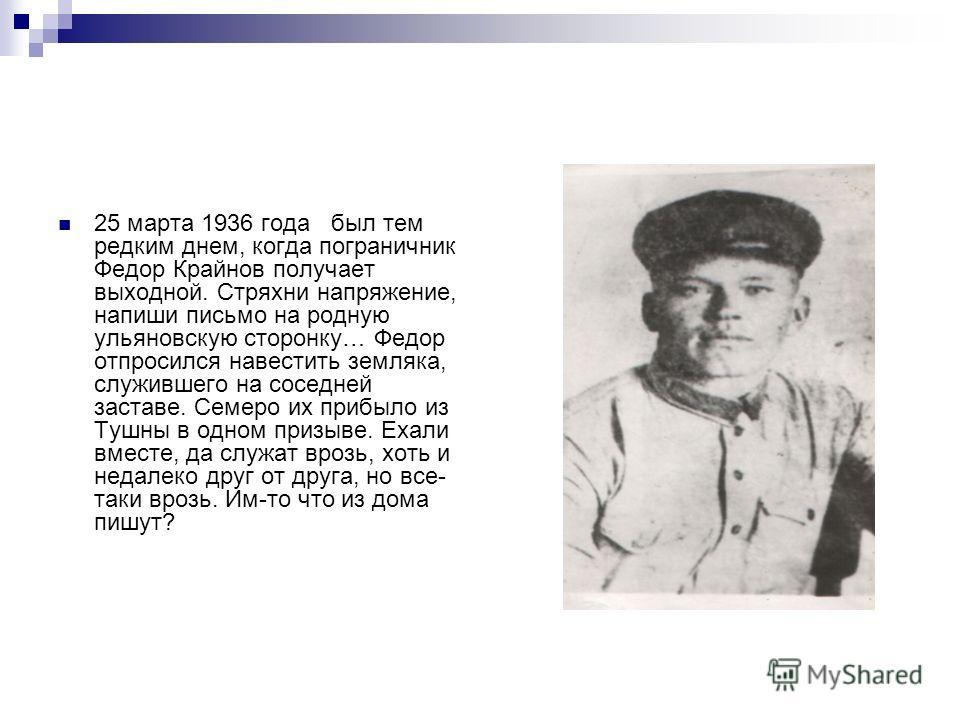 25 марта 1936 года был тем редким днем, когда пограничник Федор Крайнов получает выходной. Стряхни напряжение, напиши письмо на родную ульяновскую сторонку… Федор отпросился навестить земляка, служившего на соседней заставе. Семеро их прибыло из Тушн