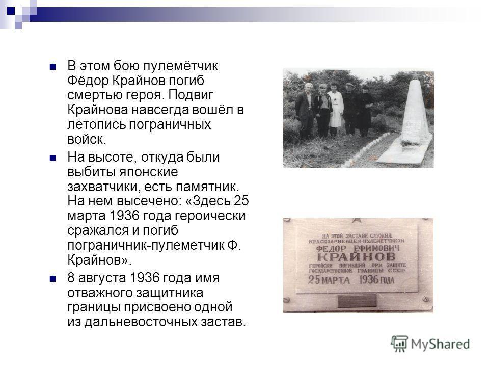 В этом бою пулемётчик Фёдор Крайнов погиб смертью героя. Подвиг Крайнова навсегда вошёл в летопись пограничных войск. На высоте, откуда были выбиты японские захватчики, есть памятник. На нем высечено: «Здесь 25 марта 1936 года героически сражался и п