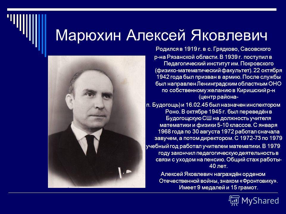 Марюхин Алексей Яковлевич Родился в 1919 г. в с. Грядково, Сасовского р-на Рязанской области. В 1939 г. поступил в Педагогический институт им. Покровского (физико-математический факультет). 22 октября 1942 года был призван в армию. После службы был н