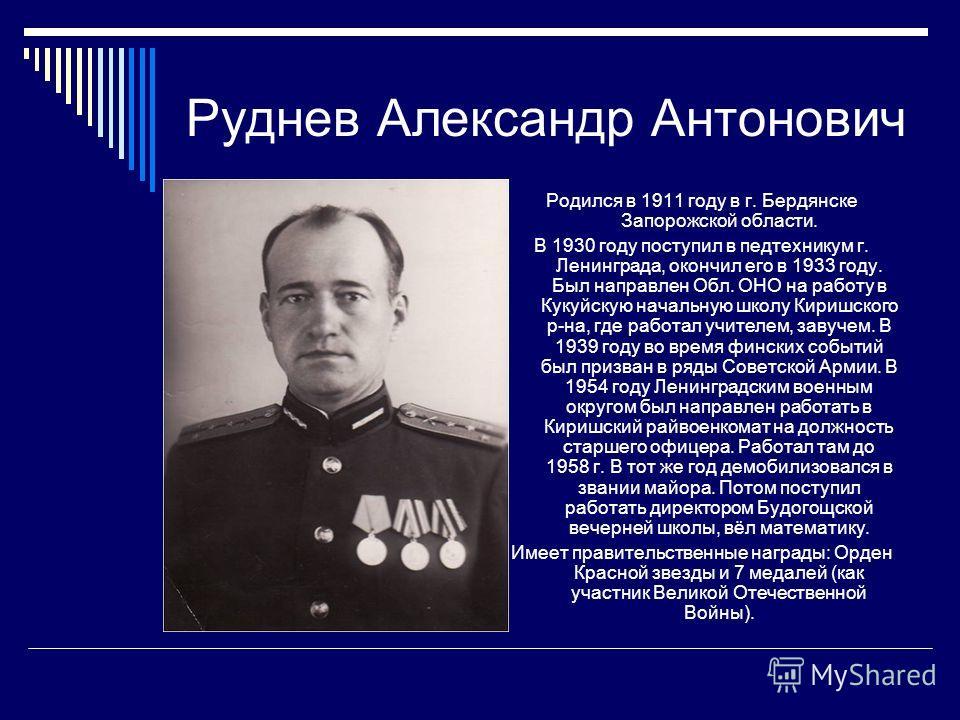 Руднев Александр Антонович Родился в 1911 году в г. Бердянске Запорожской области. В 1930 году поступил в педтехникум г. Ленинграда, окончил его в 1933 году. Был направлен Обл. ОНО на работу в Кукуйскую начальную школу Киришского р-на, где работал уч