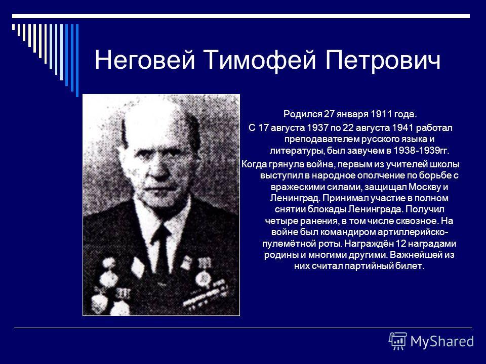 Неговей Тимофей Петрович Родился 27 января 1911 года. С 17 августа 1937 по 22 августа 1941 работал преподавателем русского языка и литературы, был завучем в 1938-1939гг. Когда грянула война, первым из учителей школы выступил в народное ополчение по б