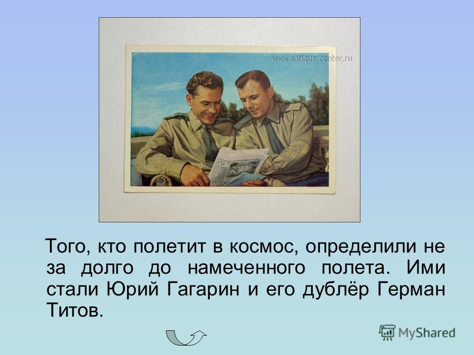 Того, кто полетит в космос, определили не за долго до намеченного полета. Ими стали Юрий Гагарин и его дублёр Герман Титов.