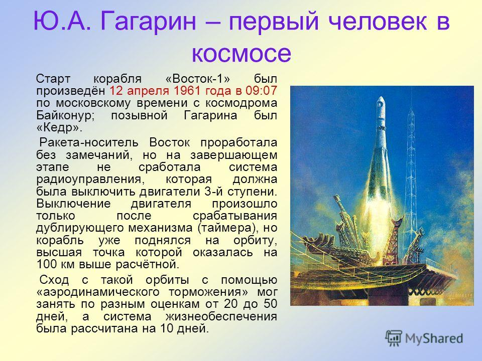 Ю.А. Гагарин – первый человек в космосе Старт корабля «Восток-1» был произведён 12 апреля 1961 года в 09:07 по московскому времени с космодрома Байконур; позывной Гагарина был «Кедр». Ракета-носитель Восток проработала без замечаний, но на завершающе