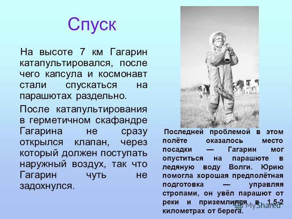 Спуск На высоте 7 км Гагарин катапультировался, после чего капсула и космонавт стали спускаться на парашютах раздельно. После катапультирования в герметичном скафандре Гагарина не сразу открылся клапан, через который должен поступать наружный воздух,