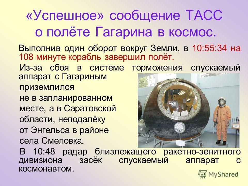 «Успешное» сообщение ТАСС о полёте Гагарина в космос. Выполнив один оборот вокруг Земли, в 10:55:34 на 108 минуте корабль завершил полёт. Из-за сбоя в системе торможения спускаемый аппарат с Гагариным приземлился не в запланированном месте, а в Сарат