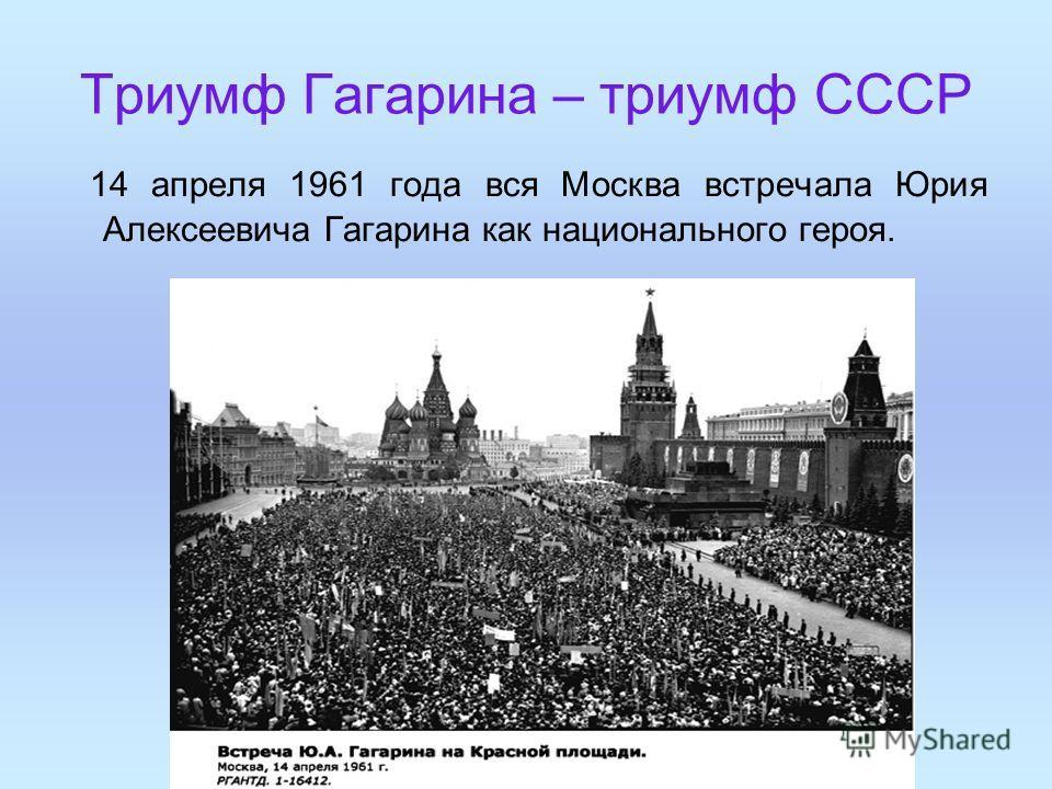 Триумф Гагарина – триумф СССР 14 апреля 1961 года вся Москва встречала Юрия Алексеевича Гагарина как национального героя.