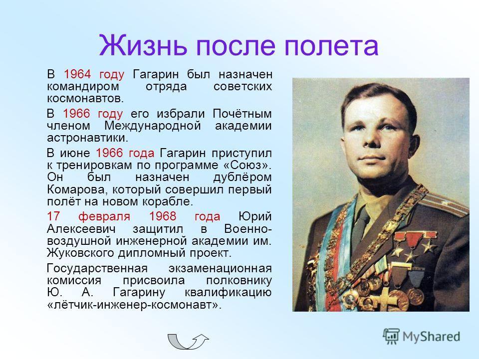 Жизнь после полета В 1964 году Гагарин был назначен командиром отряда советских космонавтов. В 1966 году его избрали Почётным членом Международной академии астронавтики. В июне 1966 года Гагарин приступил к тренировкам по программе «Союз». Он был наз