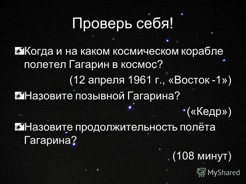 Проверь себя! Когда и на каком космическом корабле полетел Гагарин в космос? (12 апреля 1961 г., «Восток -1») Назовите позывной Гагарина? («Кедр») Назовите продолжительность полёта Гагарина? (108 минут)