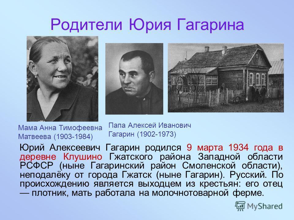 Родители Юрия Гагарина Юрий Алексеевич Гагарин родился 9 марта 1934 года в деревне Клушино Гжатского района Западной области РСФСР (ныне Гагаринский район Смоленской области), неподалёку от города Гжатск (ныне Гагарин). Русский. По происхождению явля