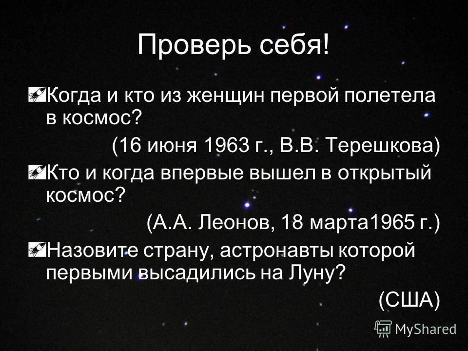 Проверь себя! Когда и кто из женщин первой полетела в космос? (16 июня 1963 г., В.В. Терешкова) Кто и когда впервые вышел в открытый космос? (А.А. Леонов, 18 марта1965 г.) Назовите страну, астронавты которой первыми высадились на Луну? (США)