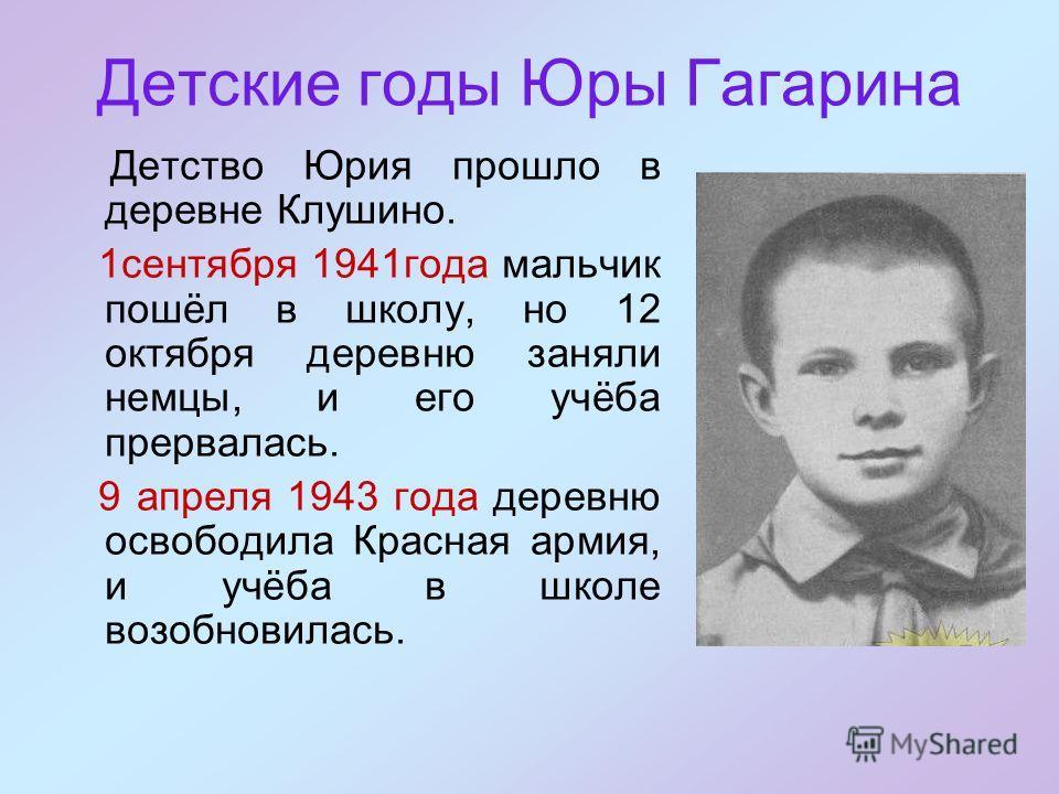 Детские годы Юры Гагарина Детство Юрия прошло в деревне Клушино. 1сентября 1941года мальчик пошёл в школу, но 12 октября деревню заняли немцы, и его учёба прервалась. 9 апреля 1943 года деревню освободила Красная армия, и учёба в школе возобновилась.