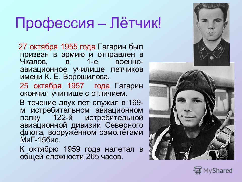 Профессия – Лётчик! 27 октября 1955 года Гагарин был призван в армию и отправлен в Чкалов, в 1-е военно- авиационное училище летчиков имени К. Е. Ворошилова. 25 октября 1957 года Гагарин окончил училище с отличием. В течение двух лет служил в 169- м