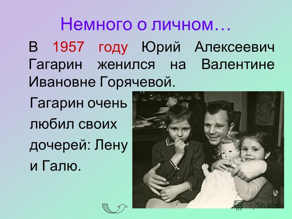 Немного о личном… В 1957 году Юрий Алексеевич Гагарин женился на Валентине Ивановне Горячевой. Гагарин очень любил своих дочерей: Лену и Галю.