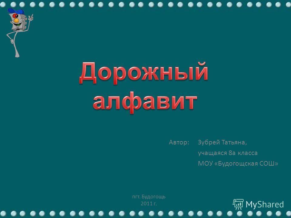 Автор: Зубрей Татьяна, учащаяся 8а класса МОУ «Будогощская СОШ» пгт. Будогощь 2011 г.