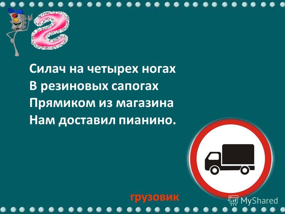 Силач на четырех ногах В резиновых сапогах Прямиком из магазина Нам доставил пианино. грузовик