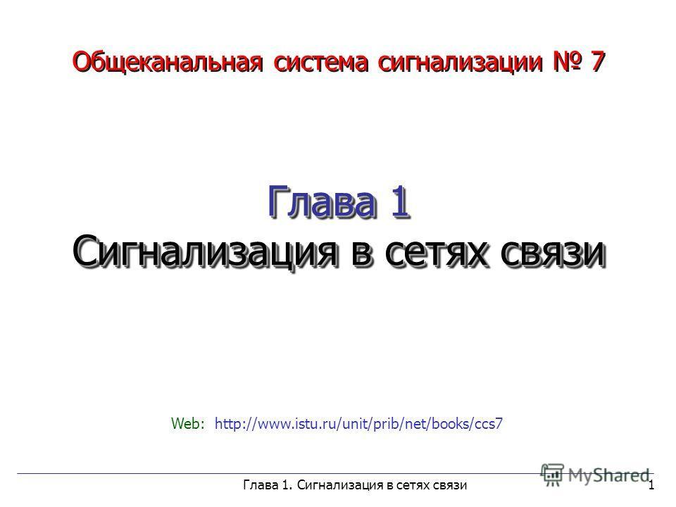 Глава 1. Сигнализация в сетях связи1 Глава 1 Сигнализация в сетях связи Общеканальная система сигнализации 7 Глава 1 Сигнализация в сетях связи Web: http://www.istu.ru/unit/prib/net/books/ccs7