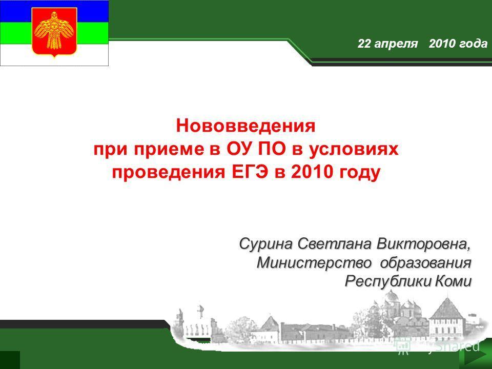 1 22 апреля 2010 года Сурина Светлана Викторовна, Сурина Светлана Викторовна, Министерство образования Республики Коми Нововведения при приеме в ОУ ПО в условиях проведения ЕГЭ в 2010 году