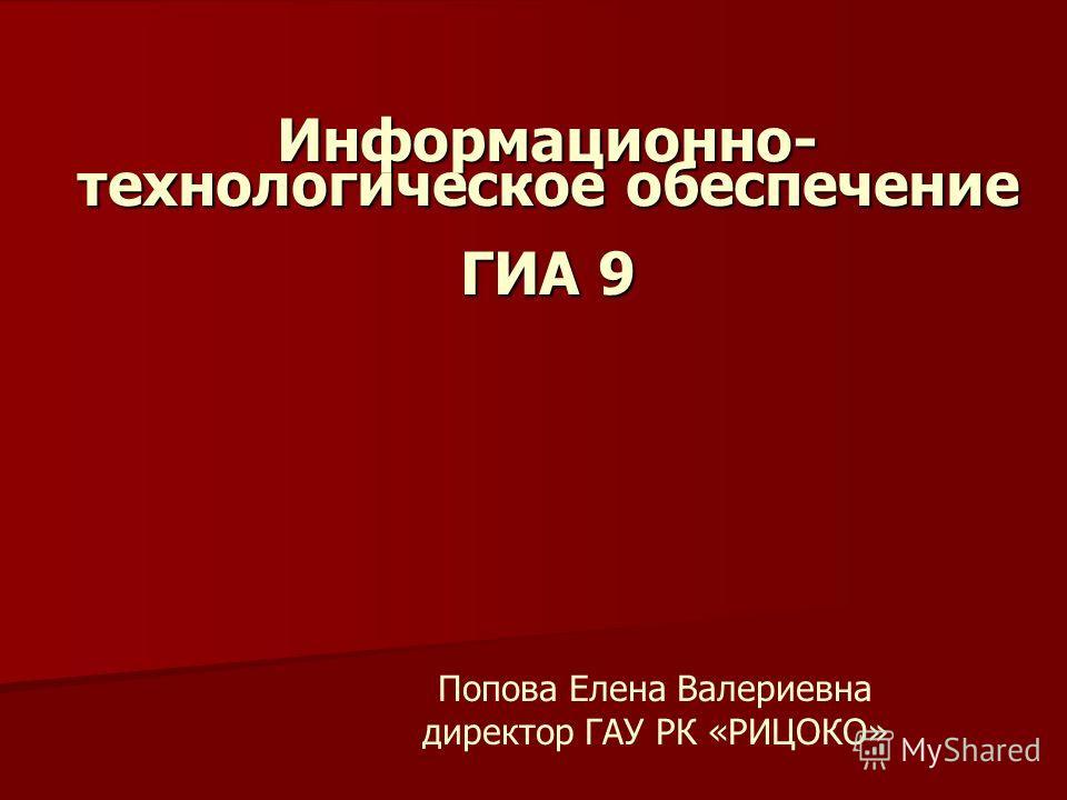 Информационно- технологическое обеспечение ГИА 9 Попова Елена Валериевна директор ГАУ РК «РИЦОКО»