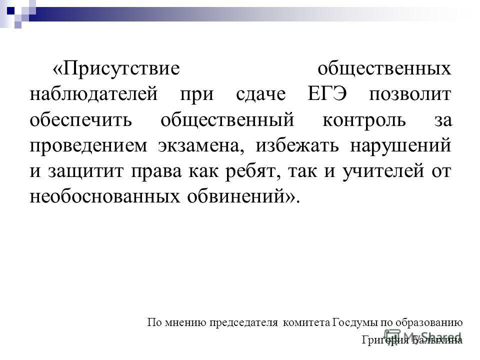 «Присутствие общественных наблюдателей при сдаче ЕГЭ позволит обеспечить общественный контроль за проведением экзамена, избежать нарушений и защитит права как ребят, так и учителей от необоснованных обвинений». По мнению председателя комитета Госдумы