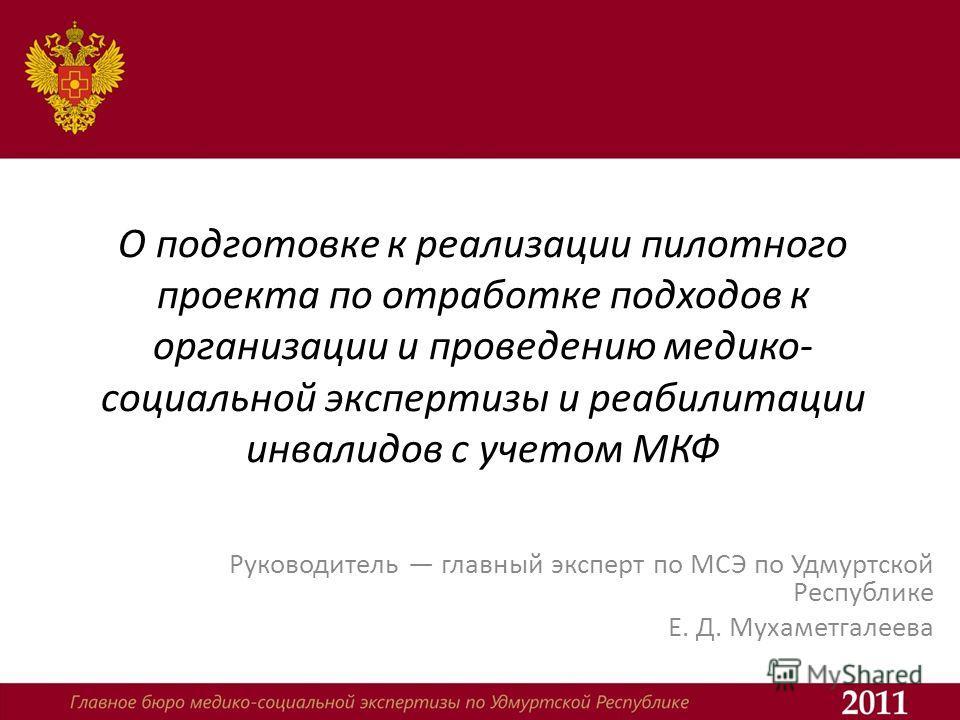 О подготовке к реализации пилотного проекта по отработке подходов к организации и проведению медико- социальной экспертизы и реабилитации инвалидов с учетом МКФ Руководитель главный эксперт по МСЭ по Удмуртской Республике Е. Д. Мухаметгалеева