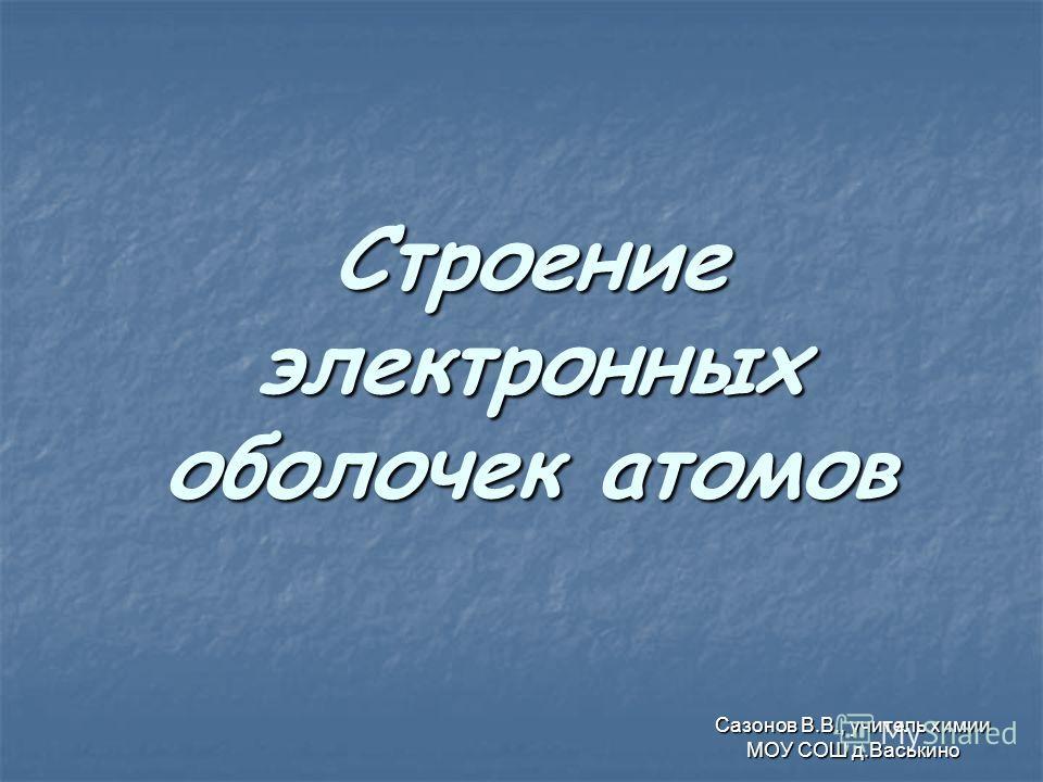 Строение электронных оболочек атомов Сазонов В.В., учитель химии МОУ СОШ д.Васькино