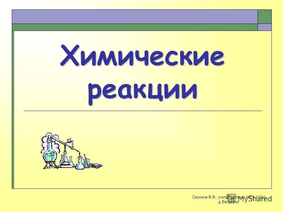 Химические реакции Сазонов В.В., учитель химии МОУ СОШ д.Васькино